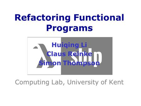 Refactoring Functional Programs Huiqing Li Claus Reinke Simon Thompson Computing Lab, University of Kent.