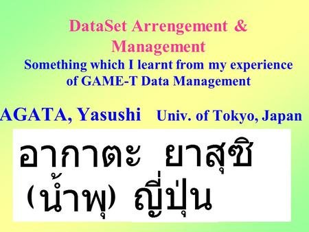 DataSet Arrengement & Management Something which I learnt from my experience of GAME-T Data Management AGATA, Yasushi Univ. of Tokyo, Japan ( )