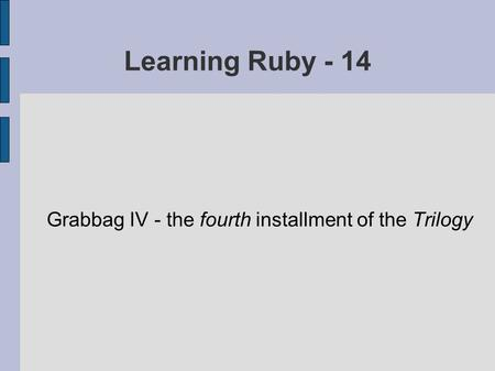 Learning Ruby - 14 Grabbag IV - the fourth installment of the Trilogy.