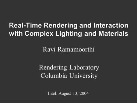 Real-Time Rendering and Interaction with Complex Lighting and Materials Ravi Ramamoorthi Rendering Laboratory Columbia University Intel: August 13, 2004.