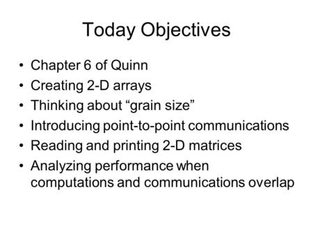"Today Objectives Chapter 6 of Quinn Creating 2-D arrays Thinking about ""grain size"" Introducing point-to-point communications Reading and printing 2-D."