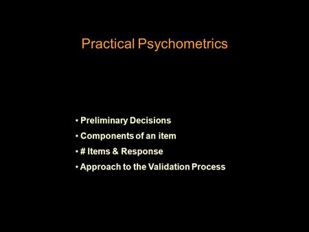 Practical Psychometrics Preliminary Decisions Components of an item # Items & Response Approach to the Validation Process.