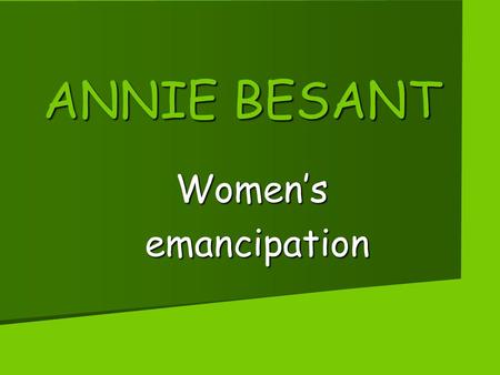 ANNIE BESANT Women's emancipation emancipation. ANNIE BESANT'S LIFE Annie Besant lived between 1847 and 1933. His father was a famous doctor who died.