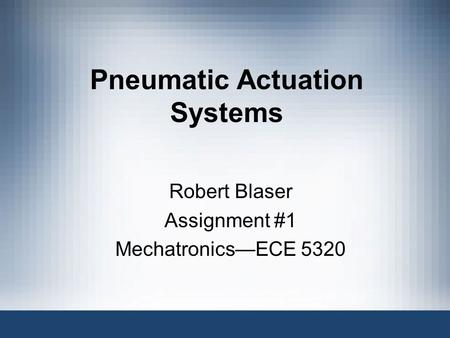 Pneumatic Actuation Systems Robert Blaser Assignment #1 Mechatronics—ECE 5320.