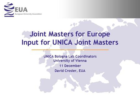 Joint Masters for Europe Input for UNICA Joint Masters UNICA Bologna Lab Coordinators University of Vienna 11 December David Crosier, EUA.