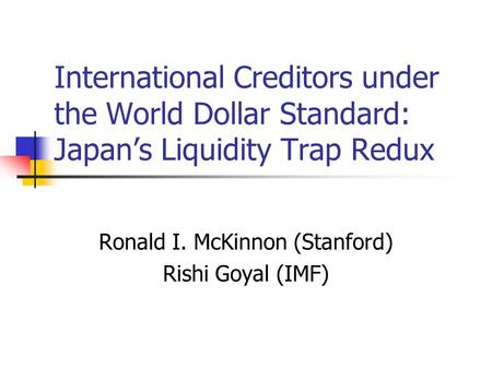 International Creditors under the World Dollar Standard: Japan's Liquidity Trap Redux Ronald I. McKinnon (Stanford) Rishi Goyal (IMF)