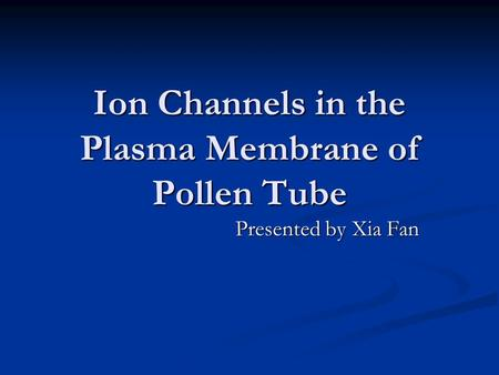 Ion Channels in the Plasma Membrane of Pollen Tube Presented by Xia Fan.