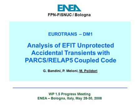 WP 1.5 Progress Meeting ENEA – Bologna, Italy, May 28-30, 2008 FPN-FISNUC / Bologna EUROTRANS – DM1 Analysis of EFIT Unprotected Accidental Transients.