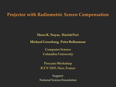 Projector with Radiometric Screen Compensation Shree K. Nayar, Harish Peri Michael Grossberg, Peter Belhumeur Support: National Science Foundation Computer.