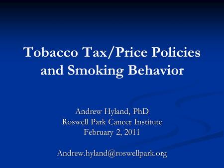Tobacco Tax/Price Policies and Smoking Behavior Andrew Hyland, PhD Roswell Park Cancer Institute February 2, 2011