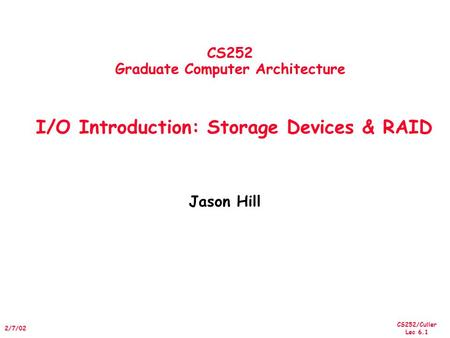 CS252/Culler Lec 6.1 2/7/02 CS252 Graduate Computer Architecture I/O Introduction: Storage Devices & RAID Jason Hill.