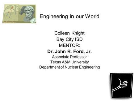 Engineering in our World Colleen Knight Bay City ISD MENTOR: Dr. John R. Ford, Jr. Associate Professor Texas A&M University Department of Nuclear Engineering.