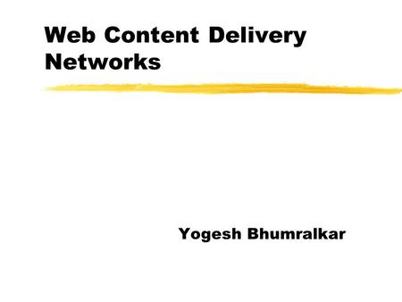 Web Content Delivery Networks Yogesh Bhumralkar. CDN: Motivations zCongestion in the Internet. zWeb Servers sometimes become overloaded due to too many.