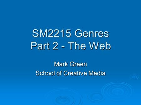 SM2215 Genres Part 2 - The Web Mark Green School of Creative Media.