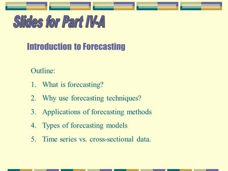 Introduction to Forecasting Outline: 1.What is forecasting? 2.Why use forecasting techniques? 3.Applications of forecasting methods 4.Types of forecasting.