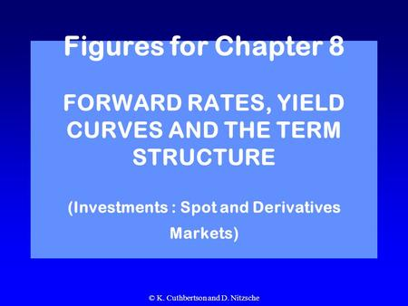 © K. Cuthbertson and D. Nitzsche Figures for Chapter 8 FORWARD RATES, YIELD CURVES AND THE TERM STRUCTURE (Investments : Spot and Derivatives Markets)