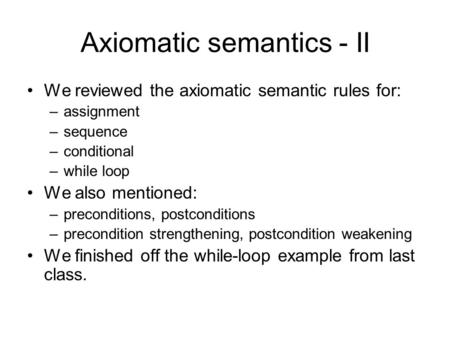 Axiomatic semantics - II We reviewed the axiomatic semantic rules for: –assignment –sequence –conditional –while loop We also mentioned: –preconditions,