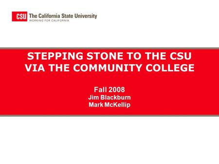 STEPPING STONE TO THE CSU VIA THE COMMUNITY COLLEGE Fall 2008 Jim Blackburn Mark McKellip.