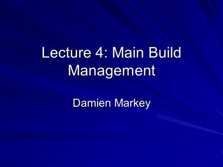 Lecture 4: Main Build Management Damien Markey. Lecture 4: Main Build Management How to start a build Assembling the team –Designer –Developer –Database.