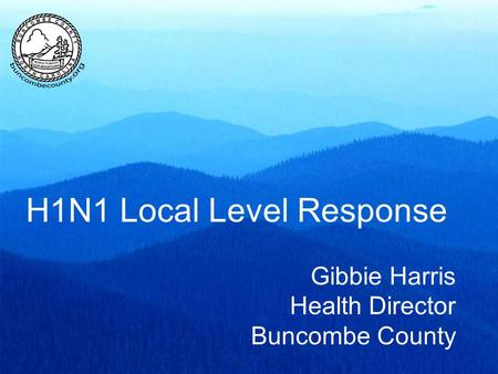 H1N1 Local Level Response Gibbie Harris Health Director Buncombe County.