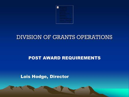 DIVISION OF GRANTS OPERATIONS POST AWARD REQUIREMENTS Lois Hodge, Director.