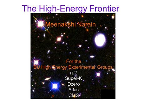 The High-Energy Frontier Meenakshi Narain For the BU High Energy Experimental Groups: g-2 Super-K Dzero Atlas CMS.