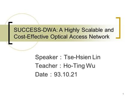 1 SUCCESS-DWA: A Highly Scalable and Cost-Effective Optical Access Network Speaker : Tse-Hsien Lin Teacher : Ho-Ting Wu Date : 93.10.21.