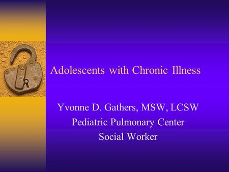 Adolescents with Chronic Illness Yvonne D. Gathers, MSW, LCSW Pediatric Pulmonary Center Social Worker.