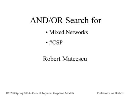 AND/OR Search for Mixed Networks #CSP Robert Mateescu ICS280 Spring 2004 - Current Topics in Graphical Models Professor Rina Dechter.