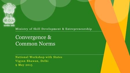 Convergence & Common Norms Ministry of Skill Development & Entrepreneurship National Workshop with States Vigyan Bhawan, Delhi 9 May 2015.