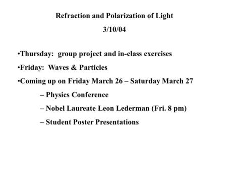Refraction and Polarization of Light 3/10/04 Thursday: group project and in-class exercises Friday: Waves & Particles Coming up on Friday March 26 – Saturday.