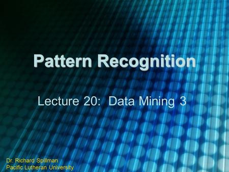 Pattern Recognition Lecture 20: Data Mining 3 Dr. Richard Spillman Pacific Lutheran University.