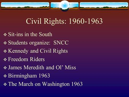 Civil Rights: 1960-1963  Sit-ins in the South  Students organize: SNCC  Kennedy and Civil Rights  Freedom Riders  James Meredith and Ol' Miss  Birmingham.