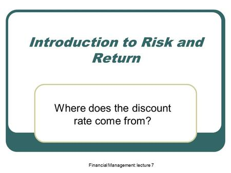 Financial Management: lecture 7 Introduction to Risk and Return Where does the discount rate come from?