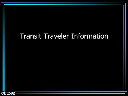 Transit Traveler Information CEE582. Fixed-Route Central ControlCustomer Information Wireless Data On-Off Load Data Radio/ Message and AVL Transmission.