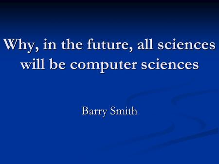 Why, in the future, all sciences will be computer sciences Barry Smith.