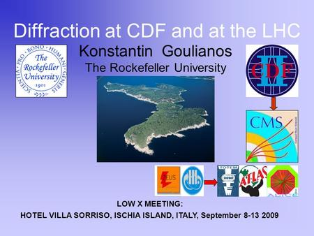 Konstantin Goulianos The Rockefeller University Diffraction at CDF and at the LHC LOW X MEETING: HOTEL VILLA SORRISO, ISCHIA ISLAND, ITALY, September 8-13.