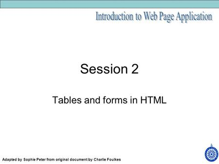 Session 2 Tables and forms in HTML Adapted by Sophie Peter from original document by Charlie Foulkes.