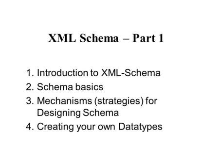 XML Schema – Part 1 1.Introduction to XML-Schema 2.Schema basics 3.Mechanisms (strategies) for Designing Schema 4.Creating your own Datatypes.