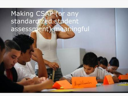 Making CSAP (or any standardized student assessment) meaningful.