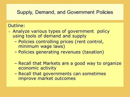 Supply, Demand, and Government Policies Outline:  Analyze various types of government policy using tools of demand and supply –Policies controlling prices.