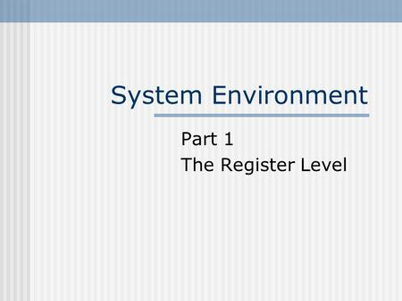 "System Environment Part 1 The Register Level. Module Content ""Systems environment"" is a term used to describe the hardware and software structures which."