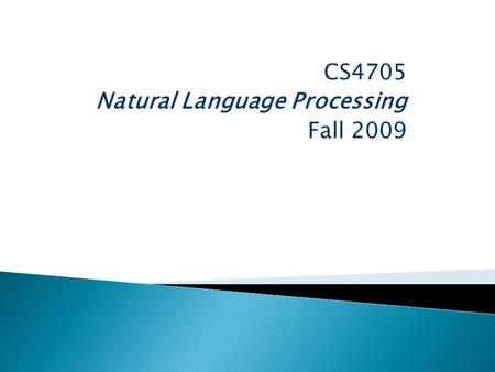 CS4705 Natural Language Processing Fall 2009.  How can machines recognize and generate text and speech? ◦ Human language phenomena ◦ Theories, often.