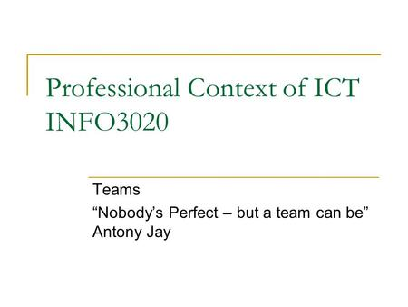 "Professional Context of ICT INFO3020 Teams ""Nobody's Perfect – but a team can be"" Antony Jay."