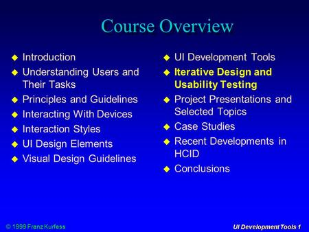 © 1999 Franz Kurfess UI Development Tools 1 Course Overview  Introduction  Understanding Users and Their Tasks  Principles and Guidelines  Interacting.
