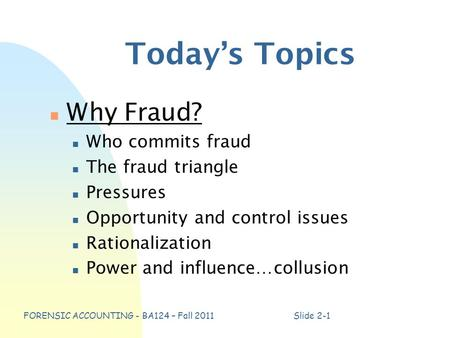 FORENSIC ACCOUNTING - BA124 – Fall 2011Slide 2-1 Today's Topics n Why Fraud? n Who commits fraud n The fraud triangle n Pressures n Opportunity and control.