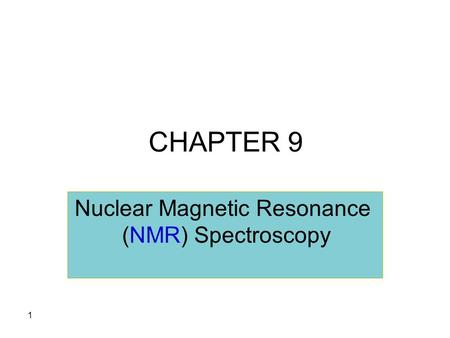 1 CHAPTER 9 Nuclear Magnetic Resonance (NMR) Spectroscopy.
