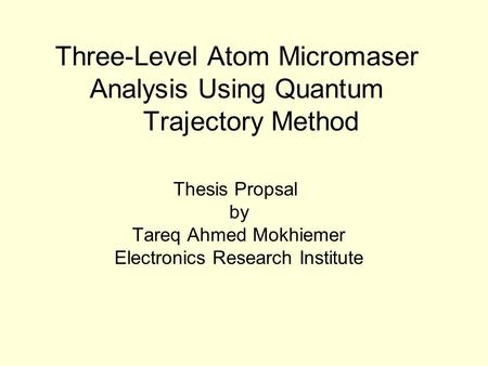 Three-Level Atom Micromaser Analysis Using Quantum Trajectory Method Thesis Propsal by Tareq Ahmed Mokhiemer Electronics Research Institute.