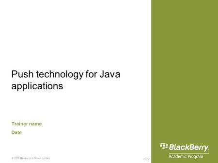 V0.01 © 2009 Research In Motion Limited Push technology for Java applications Trainer name Date.