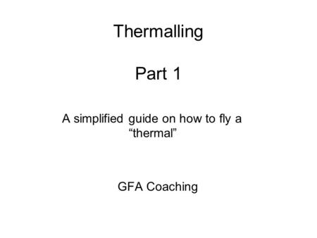 "Thermalling Part 1 A simplified guide on how to fly a ""thermal"" GFA Coaching."